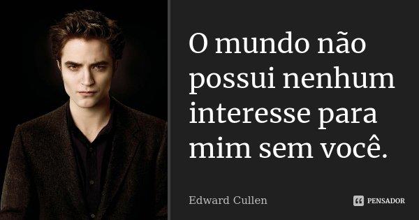 O mundo não possui nenhum interesse para mim sem você.... Frase de Edward Cullen.