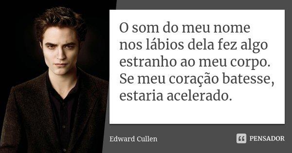 O som do meu nome nos lábios dela fez algo estranho ao meu corpo. Se meu coração batesse, estaria acelerado.... Frase de Edward Cullen.