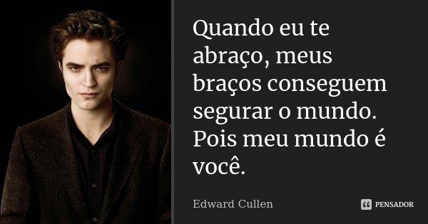 Quando eu te abraço, meus braços conseguem segurar o mundo. Pois meu mundo é você.... Frase de Edward Cullen.