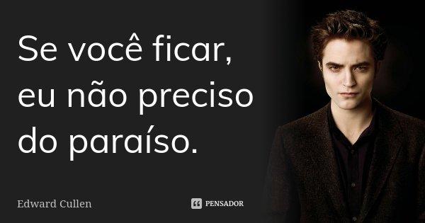 Se você ficar, eu não preciso do paraíso.... Frase de Edward Cullen.