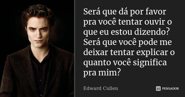 Será que dá por favor pra você tentar ouvir o que eu estou dizendo? Será que você pode me deixar tentar explicar o quanto você significa pra mim?... Frase de Edward Cullen.