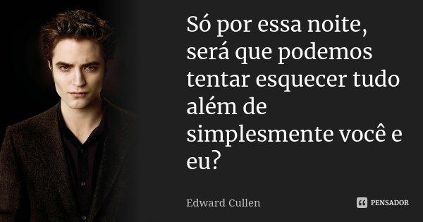 Só por essa noite, será que podemos tentar esquecer tudo além de simplesmente você e eu?... Frase de Edward Cullen.