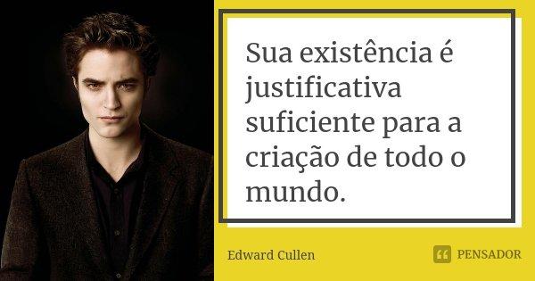 Sua existência é justificativa suficiente para a criação de todo o mundo.... Frase de Edward Cullen.