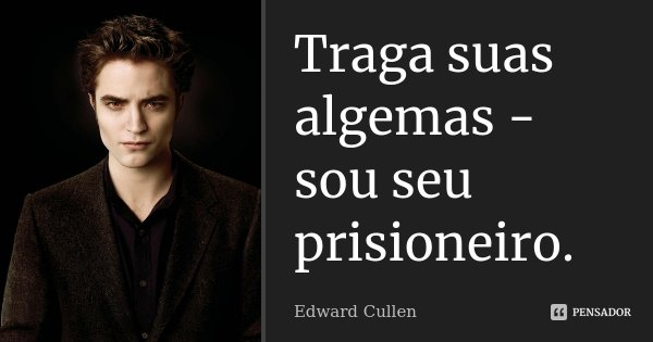 Traga suas algemas - sou seu prisioneiro.... Frase de Edward Cullen.