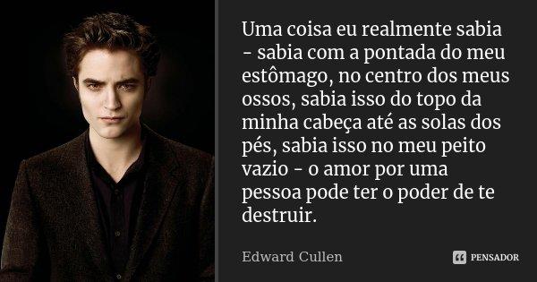 Uma coisa eu realmente sabia - sabia com a pontada do meu estômago, no centro dos meus ossos, sabia isso do topo da minha cabeça até as solas dos pés, sabia iss... Frase de Edward Cullen.