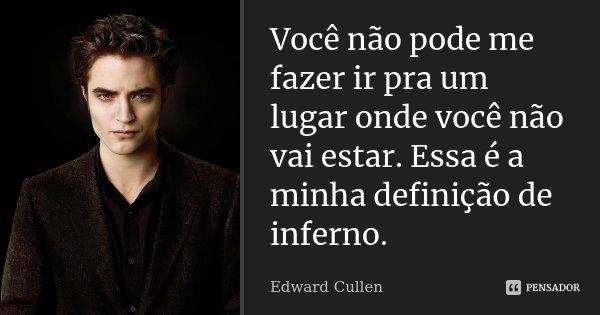 Você não pode me fazer ir pra um lugar onde você não vai estar. Essa é a minha definição de inferno.... Frase de Edward Cullen.