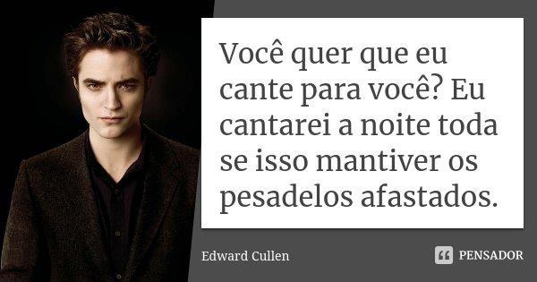 Você quer que eu cante para você? Eu cantarei a noite toda se isso mantiver os pesadelos afastados.... Frase de Edward Cullen.