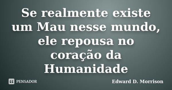Se realmente existe um Mau nesse mundo, ele repousa no coração da Humanidade... Frase de Edward D. Morrison.
