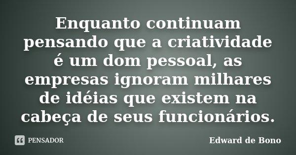 Enquanto continuam pensando que a criatividade é um dom pessoal, as empresas ignoram milhares de idéias que existem na cabeça de seus funcionários.... Frase de Edward de Bono.