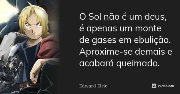 O Sol não é um deus, é apenas um monte de gases em ebulição. Aproxime-se demais e acabará queimado.... Frase de Edward Elric.
