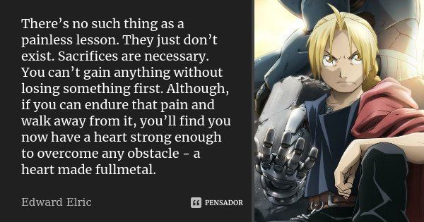 There's no such thing as a painless lesson. They just don't exist. Sacrifices are necessary. You can't gain anything without losing something first. Although, i... Frase de Edward Elric.