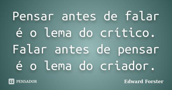 Pensar antes de falar é o lema do crítico. Falar antes de pensar é o lema do criador.... Frase de Edward Forster.