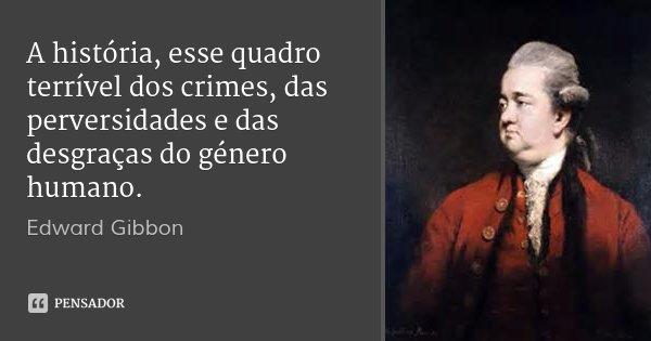 A história, esse quadro terrível dos crimes, das perversidades e das desgraças do género humano.... Frase de Edward Gibbon.