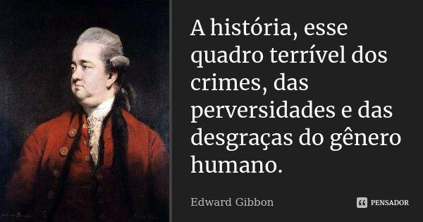 A história, esse quadro terrível dos crimes, das perversidades e das desgraças do gênero humano.... Frase de Edward Gibbon.