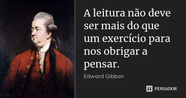 A leitura não deve ser mais do que um exercício para nos obrigar a pensar.... Frase de Edward Gibbon.