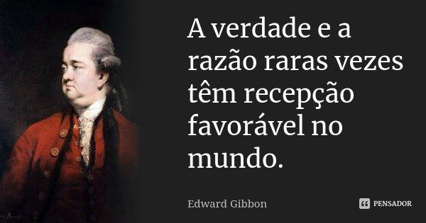 ... a verdade e a razão raras vezes têm recepção favorável no mundo...... Frase de Edward Gibbon.
