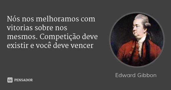 Nós nos melhoramos com vitorias sobre nos mesmos. Competição deve existir e você deve vencer... Frase de Edward Gibbon.