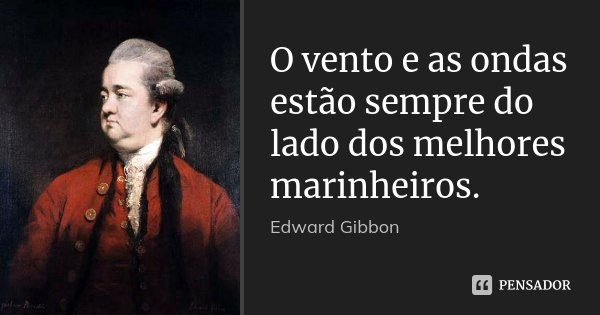 O vento e as ondas estão sempre do lado dos melhores marinheiros.... Frase de Edward Gibbon.