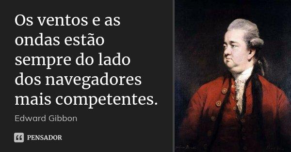 Os ventos e as ondas estão sempre do lado dos navegadores mais competentes.... Frase de Edward Gibbon.