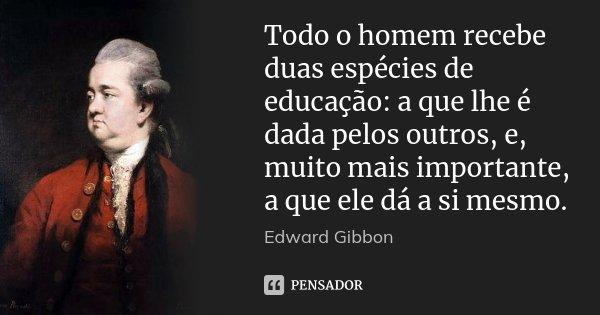 Todo o homem recebe duas espécies de educação: a que lhe é dada pelos outros, e, muito mais importante, a que ele dá a si mesmo.... Frase de Edward Gibbon.