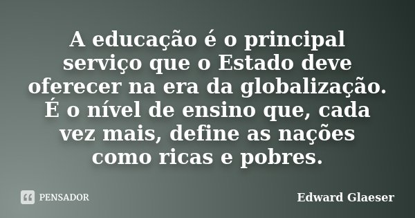 A educação é o principal serviço que o Estado deve oferecer na era da globalização. É o nível de ensino que, cada vez mais, define as nações como ricas e pobres... Frase de Edward Glaeser.
