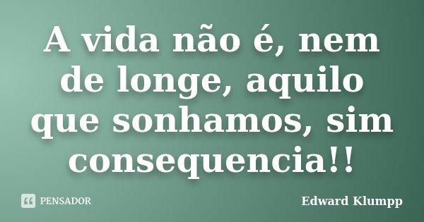 A vida não é, nem de longe, aquilo que sonhamos, sim consequencia!!... Frase de Edward Klumpp.