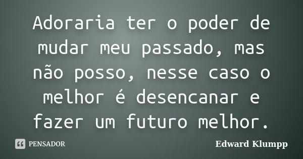 Adoraria ter o poder de mudar meu passado, mas não posso, nesse caso o melhor é desencanar e fazer um futuro melhor.... Frase de Edward Klumpp.