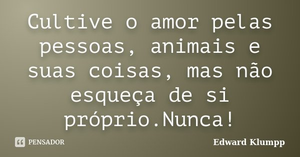 Cultive o amor pelas pessoas, animais e suas coisas, mas não esqueça de si próprio.Nunca!... Frase de Edward Klumpp.