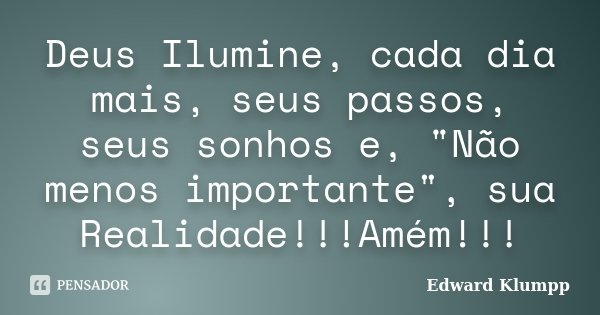 """Deus Ilumine, cada dia mais, seus passos, seus sonhos e, """"Não menos importante"""", sua Realidade!!!Amém!!!... Frase de Edward Klumpp."""