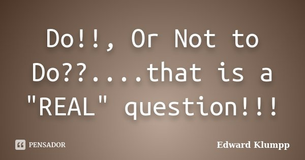 """Do!!, Or Not to Do??....that is a """"REAL"""" question!!!... Frase de Edward Klumpp."""