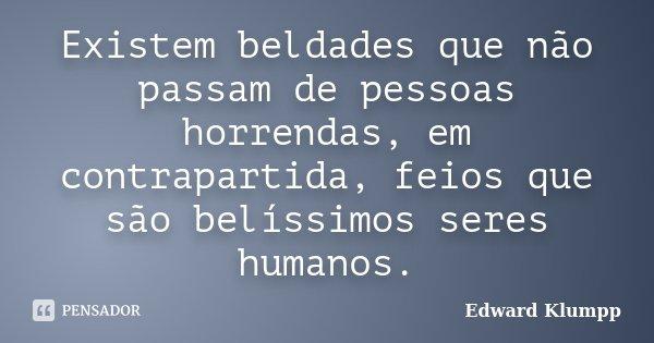 Existem beldades que não passam de pessoas horrendas, em contrapartida, feios que são belíssimos seres humanos.... Frase de Edward Klumpp.