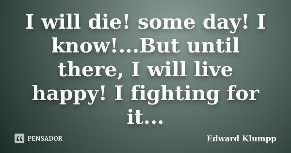 I will die! some day! I know!...But until there, I will live happy! I fighting for it...... Frase de Edward Klumpp.