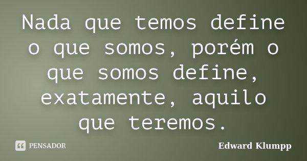 Nada que temos define o que somos, porém o que somos define, exatamente, aquilo que teremos.... Frase de Edward Klumpp.
