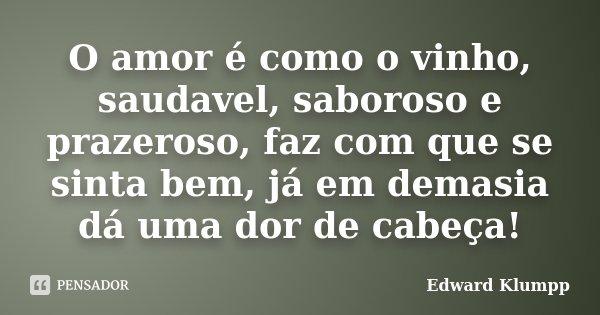 O amor é como o vinho, saudavel, saboroso e prazeroso, faz com que se sinta bem, já em demasia dá uma dor de cabeça!... Frase de Edward Klumpp.