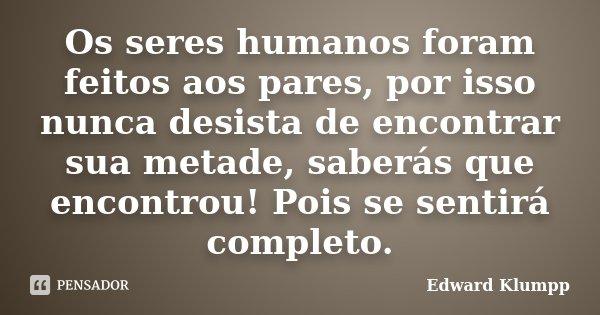 Os seres humanos foram feitos aos pares, por isso nunca desista de encontrar sua metade, saberás que encontrou! Pois se sentirá completo.... Frase de Edward Klumpp.