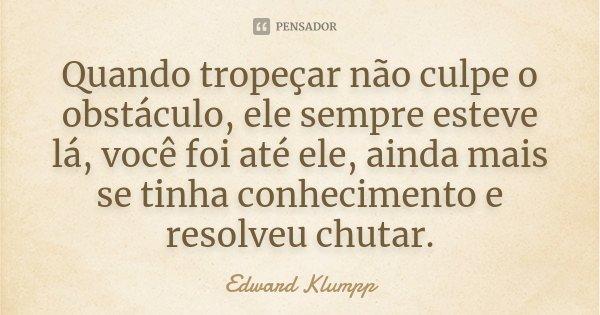 Quando tropeçar não culpe o obstáculo, ele sempre esteve lá, você foi até ele, ainda mais se tinha conhecimento e resolveu chutar.... Frase de Edward Klumpp.