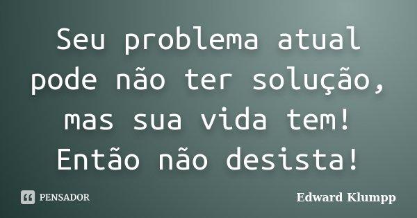 Seu problema atual pode não ter solução, mas sua vida tem! Então não desista!... Frase de Edward Klumpp.