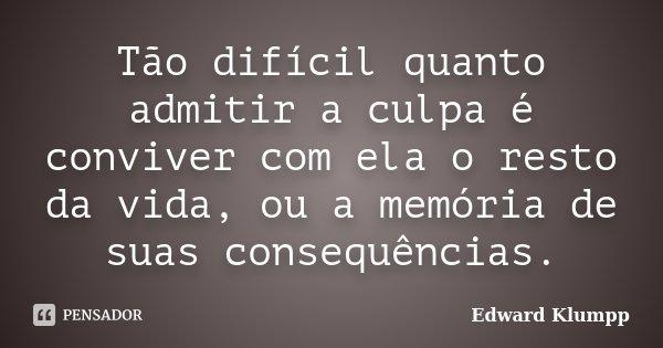Tão difícil quanto admitir a culpa é conviver com ela o resto da vida, ou a memória de suas consequências.... Frase de Edward Klumpp.