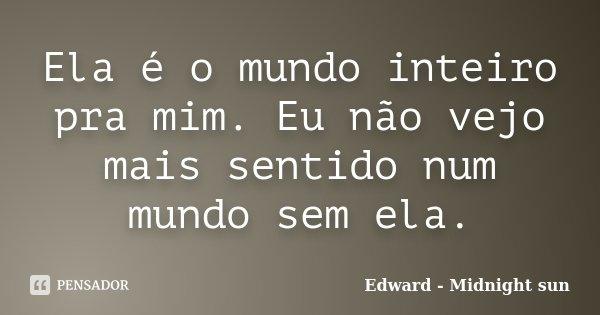 Ela é o mundo inteiro pra mim. Eu não vejo mais sentido num mundo sem ela.... Frase de Edward - Midnight sun.