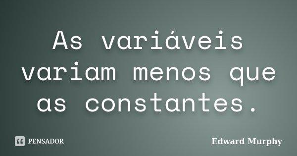 As variáveis variam menos que as constantes.... Frase de Edward Murphy.