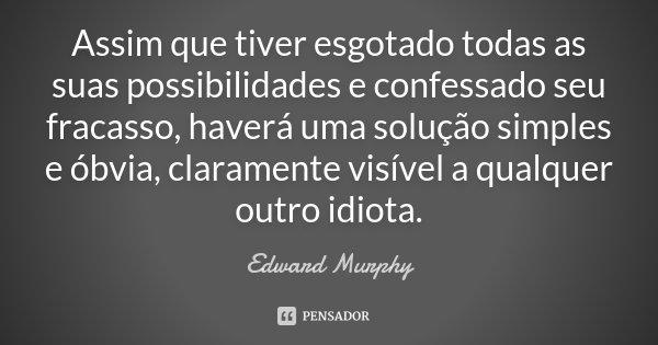 Assim que tiver esgotado todas as suas possibilidades e confessado seu fracasso, haverá uma solução simples e óbvia, claramente visível a qualquer outro idiota.... Frase de Edward Murphy.