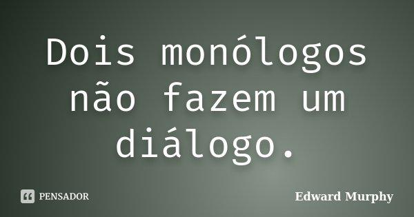 Dois monólogos não fazem um diálogo.... Frase de Edward Murphy.