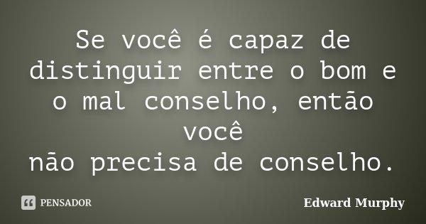 Se você é capaz de distinguir entre o bom e o mal conselho, então você não precisa de conselho.... Frase de Edward Murphy.