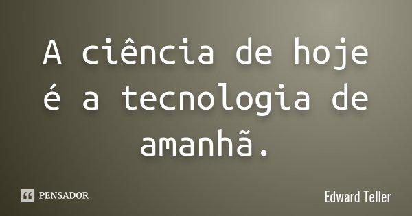 A ciência de hoje é a tecnologia de amanhã.... Frase de Edward Teller.