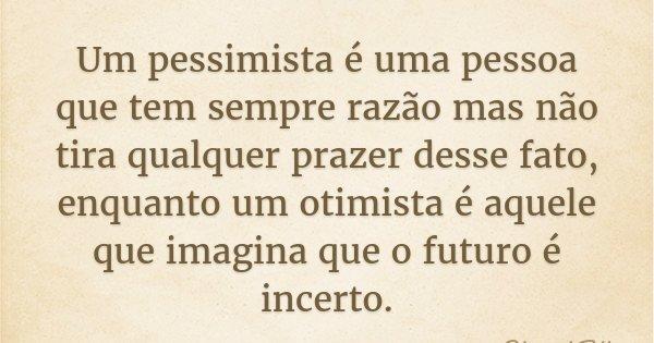 Um pessimista é uma pessoa que tem sempre razão mas não tira qualquer prazer desse fato, enquanto um otimista é aquele que imagina que o futuro é incerto.... Frase de Edward Teller.