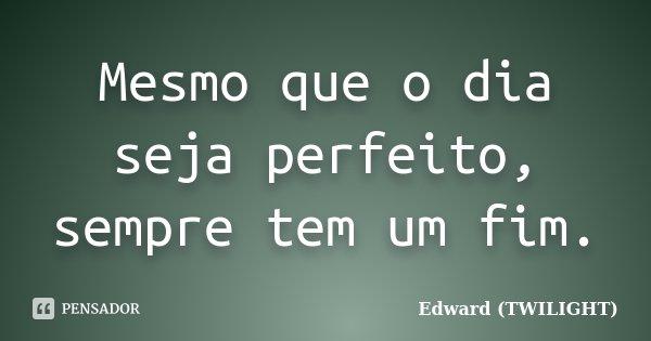 Mesmo que o dia seja perfeito, sempre tem um fim.... Frase de Edward (TWILIGHT).