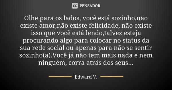 Olhe para os lados, você está sozinho,não existe amor,não existe felicidade, não existe isso que você está lendo,talvez esteja procurando algo para colocar no s... Frase de Edward V..