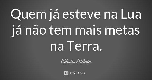 Quem já esteve na Lua já não tem mais metas na Terra.... Frase de Edwin Aldrin.