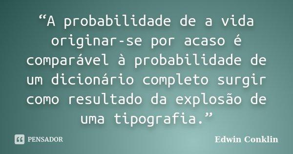 """""""A probabilidade de a vida originar-se por acaso é comparável à probabilidade de um dicionário completo surgir como resultado da explosão de uma tipografia.""""... Frase de Edwin Conklin."""