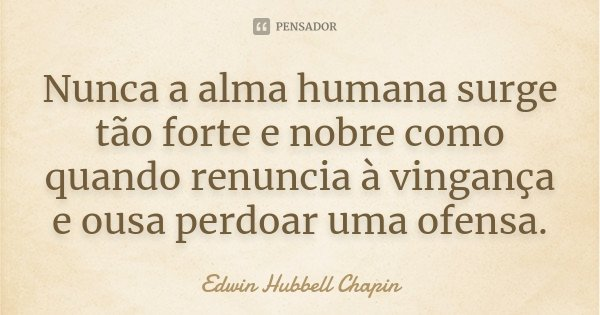 Nunca a alma humana surge tão forte e nobre como quando renuncia à vingança e ousa perdoar uma ofensa.... Frase de Edwin Hubbell Chapin.